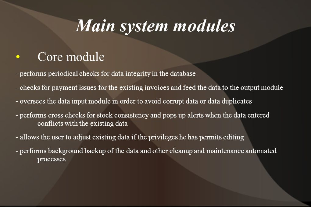 Main system modules Core module - performs periodical checks for data integrity in the database - checks for payment issues for the existing invoices and feed the data to the output module - oversees the data input module in order to avoid corrupt data or data duplicates - performs cross checks for stock consistency and pops up alerts when the data entered conflicts with the existing data - allows the user to adjust existing data if the privileges he has permits editing - performs background backup of the data and other cleanup and maintenance automated processes