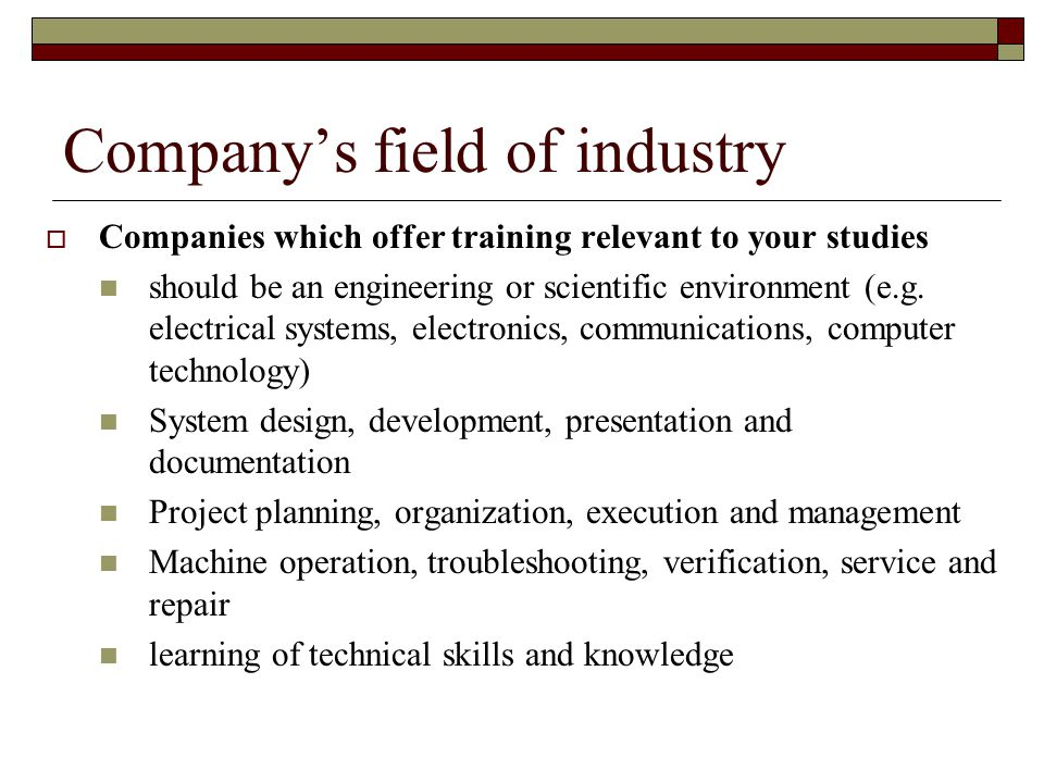 Company's field of industry  Companies which offer training relevant to your studies should be an engineering or scientific environment (e.g.