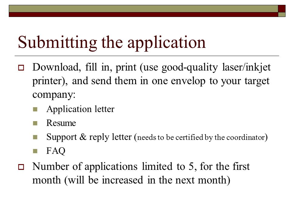 Submitting the application  Download, fill in, print (use good-quality laser/inkjet printer), and send them in one envelop to your target company: Application letter Resume Support & reply letter ( needs to be certified by the coordinator ) FAQ  Number of applications limited to 5, for the first month (will be increased in the next month)