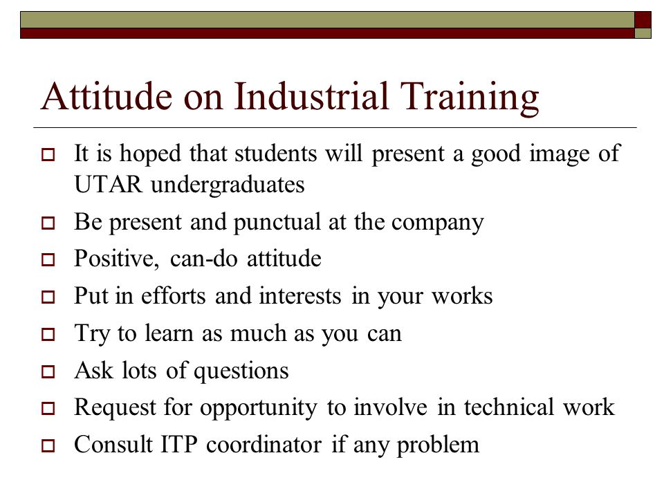 Attitude on Industrial Training  It is hoped that students will present a good image of UTAR undergraduates  Be present and punctual at the company  Positive, can-do attitude  Put in efforts and interests in your works  Try to learn as much as you can  Ask lots of questions  Request for opportunity to involve in technical work  Consult ITP coordinator if any problem