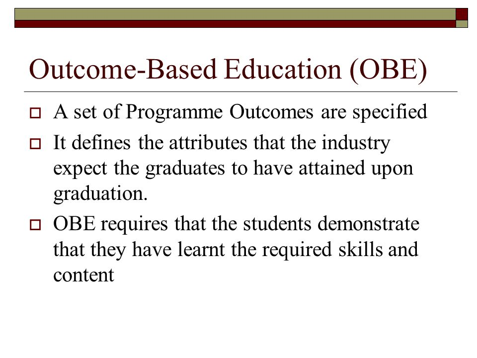 Outcome-Based Education (OBE)  A set of Programme Outcomes are specified  It defines the attributes that the industry expect the graduates to have attained upon graduation.