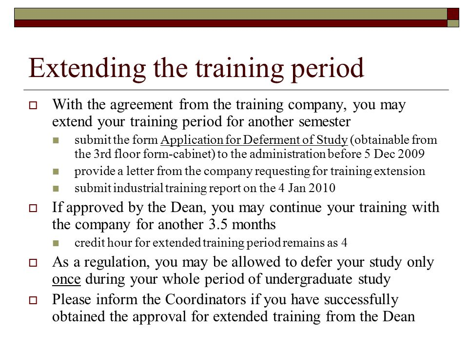 Extending the training period  With the agreement from the training company, you may extend your training period for another semester submit the form Application for Deferment of Study (obtainable from the 3rd floor form-cabinet) to the administration before 5 Dec 2009 provide a letter from the company requesting for training extension submit industrial training report on the 4 Jan 2010  If approved by the Dean, you may continue your training with the company for another 3.5 months credit hour for extended training period remains as 4  As a regulation, you may be allowed to defer your study only once during your whole period of undergraduate study  Please inform the Coordinators if you have successfully obtained the approval for extended training from the Dean