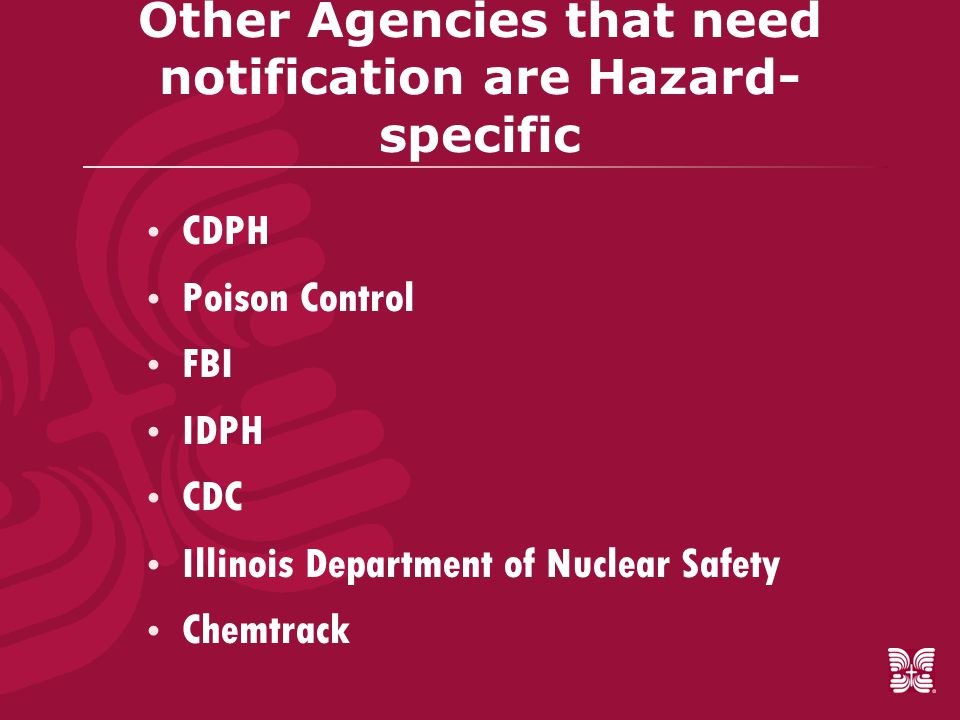Other Agencies that need notification are Hazard- specific  CDPH  Poison Control  FBI  IDPH  CDC  Illinois Department of Nuclear Safety  Chemtrack