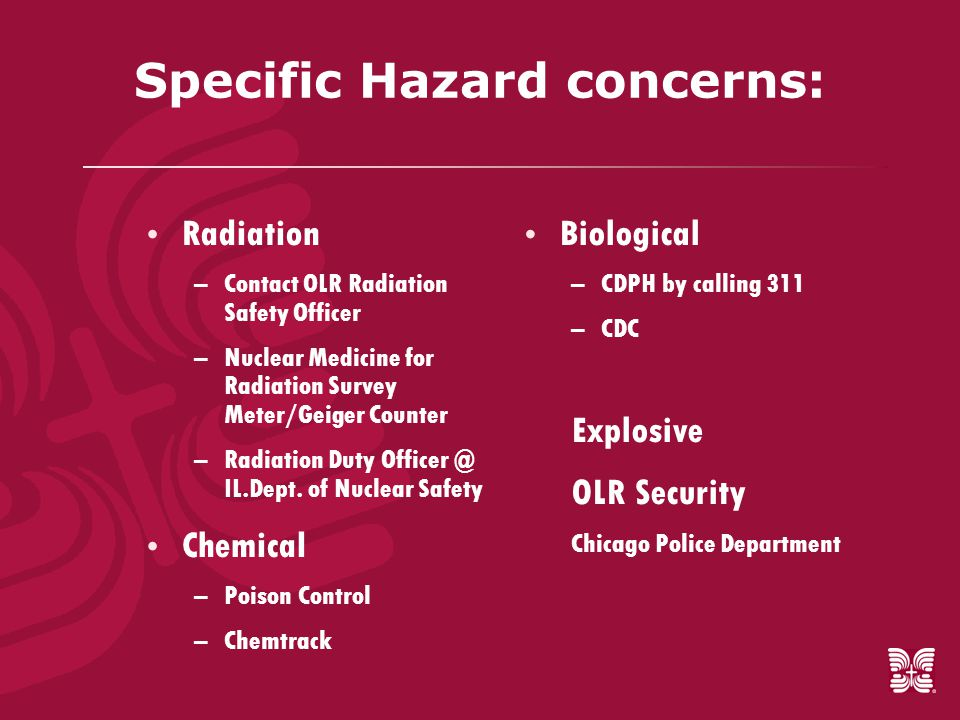Specific Hazard concerns:  Radiation –Contact OLR Radiation Safety Officer –Nuclear Medicine for Radiation Survey Meter/Geiger Counter –Radiation Duty Officer @ IL.Dept.