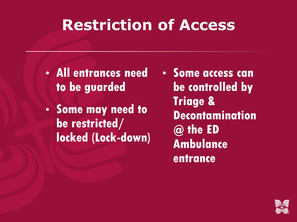 Restriction of Access  All entrances need to be guarded  Some may need to be restricted/ locked (Lock-down)  Some access can be controlled by Triage & Decontamination @ the ED Ambulance entrance