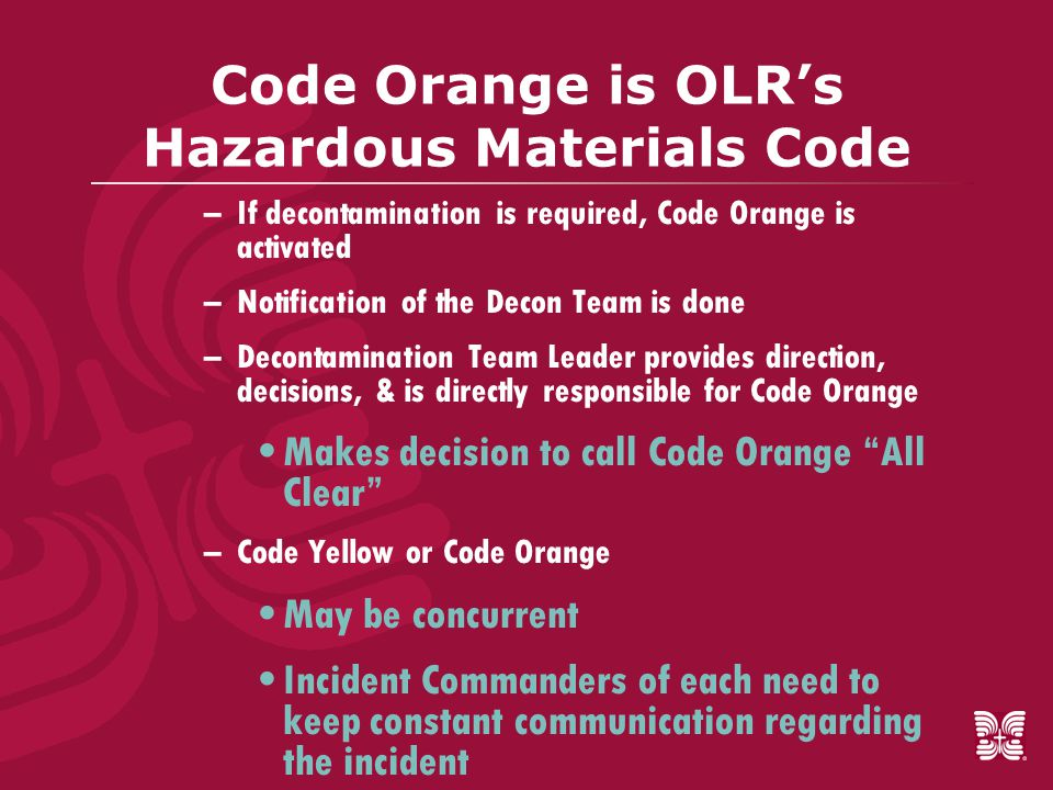 Code Orange is OLR's Hazardous Materials Code –If decontamination is required, Code Orange is activated –Notification of the Decon Team is done –Decontamination Team Leader provides direction, decisions, & is directly responsible for Code Orange Makes decision to call Code Orange All Clear –Code Yellow or Code Orange May be concurrent Incident Commanders of each need to keep constant communication regarding the incident
