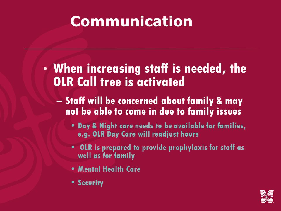 Communication  When increasing staff is needed, the OLR Call tree is activated –Staff will be concerned about family & may not be able to come in due to family issues Day & Night care needs to be available for families, e.g.