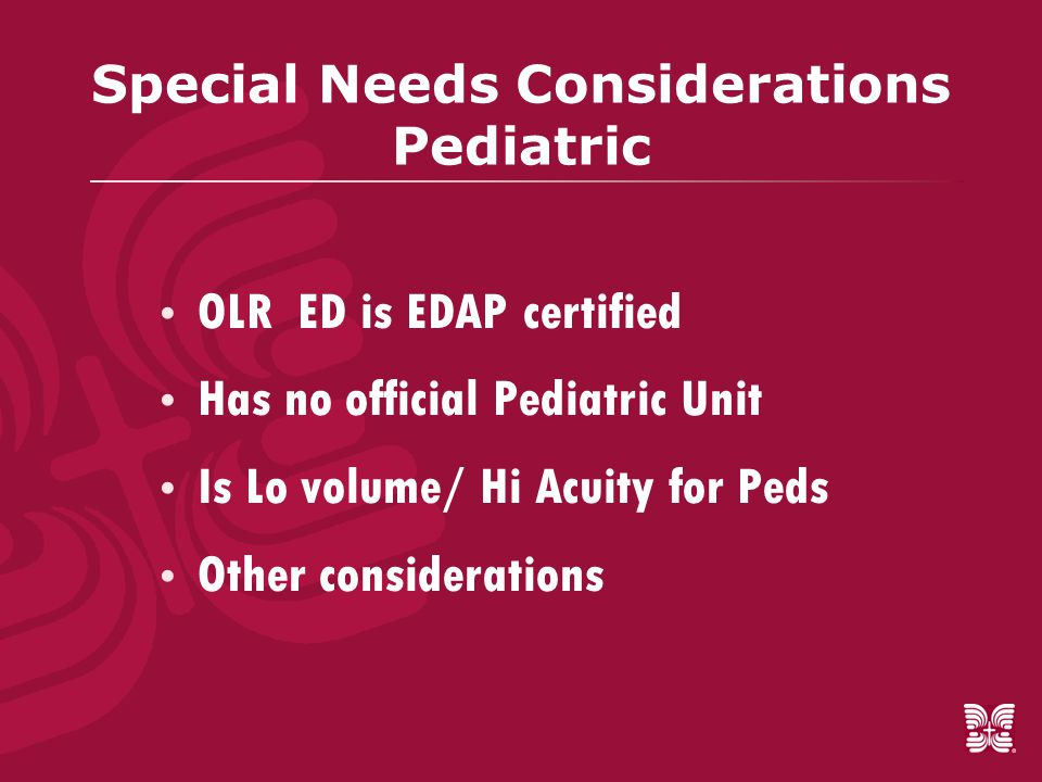 Special Needs Considerations Pediatric  OLR ED is EDAP certified  Has no official Pediatric Unit  Is Lo volume/ Hi Acuity for Peds  Other considerations