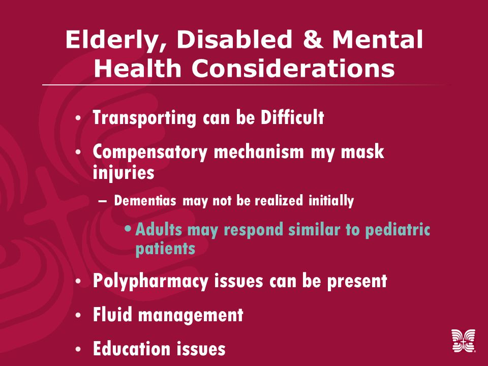 Elderly, Disabled & Mental Health Considerations  Transporting can be Difficult  Compensatory mechanism my mask injuries –Dementias may not be realized initially Adults may respond similar to pediatric patients  Polypharmacy issues can be present  Fluid management  Education issues
