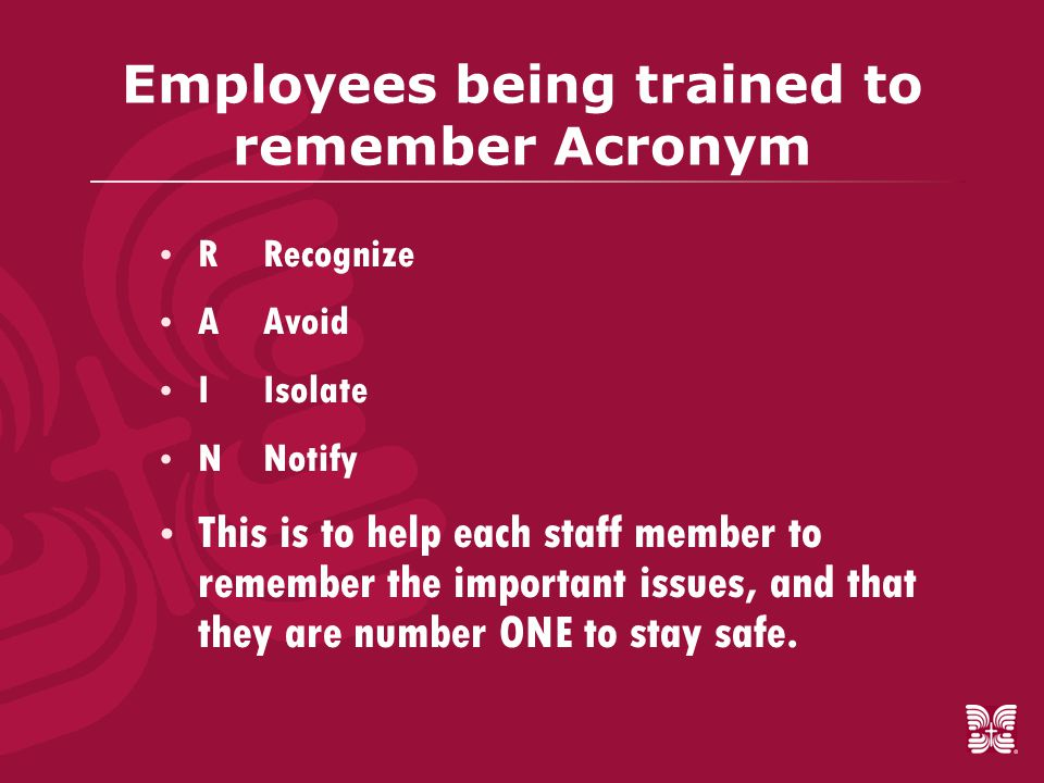 Employees being trained to remember Acronym  RRecognize  AAvoid  IIsolate  NNotify  This is to help each staff member to remember the important issues, and that they are number ONE to stay safe.
