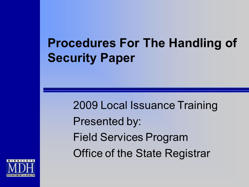 Procedures For The Handling of Security Paper 2009 Local Issuance Training Presented by: Field Services Program Office of the State Registrar