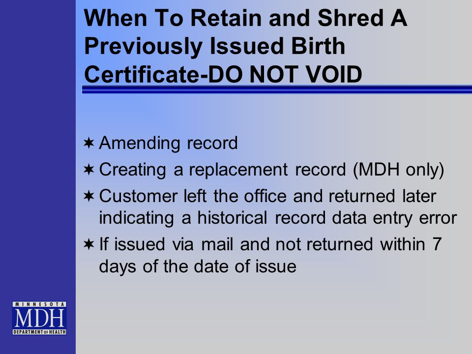 When To Retain and Shred A Previously Issued Birth Certificate-DO NOT VOID  Amending record  Creating a replacement record (MDH only)  Customer left the office and returned later indicating a historical record data entry error  If issued via mail and not returned within 7 days of the date of issue