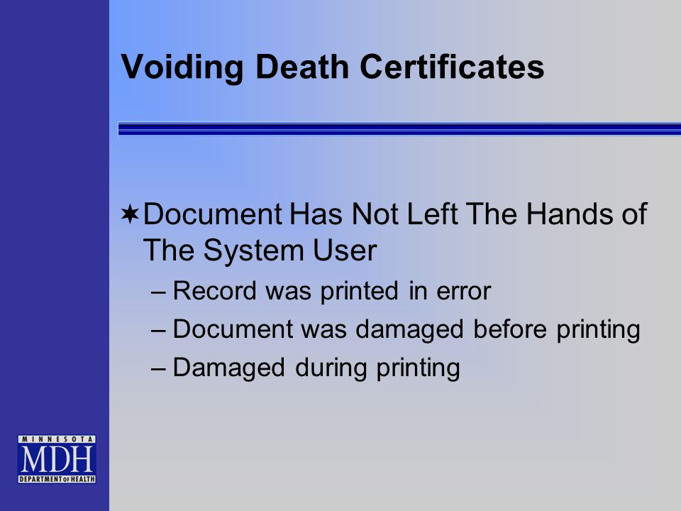 Voiding Death Certificates  Document Has Not Left The Hands of The System User –Record was printed in error –Document was damaged before printing –Damaged during printing
