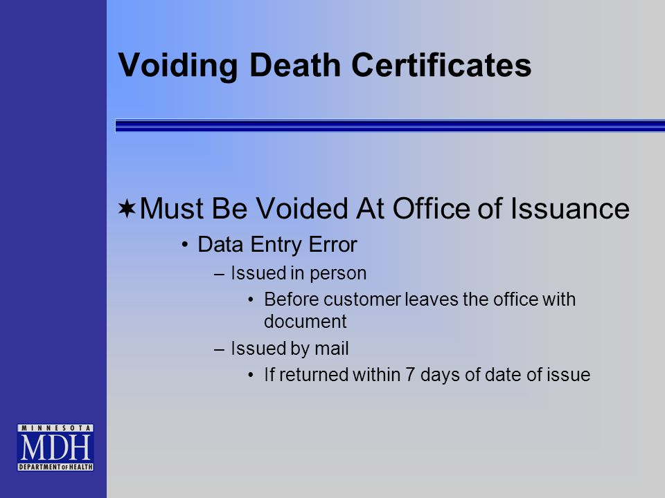 Voiding Death Certificates  Must Be Voided At Office of Issuance Data Entry Error –Issued in person Before customer leaves the office with document –Issued by mail If returned within 7 days of date of issue