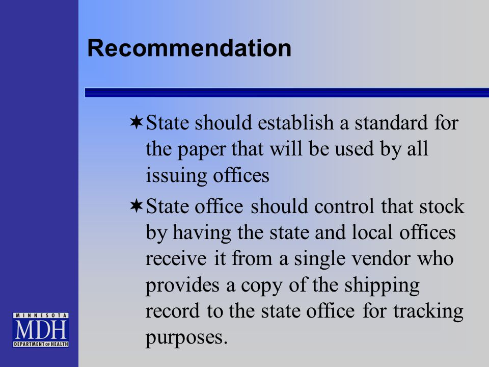 Recommendation  State should establish a standard for the paper that will be used by all issuing offices  State office should control that stock by having the state and local offices receive it from a single vendor who provides a copy of the shipping record to the state office for tracking purposes.