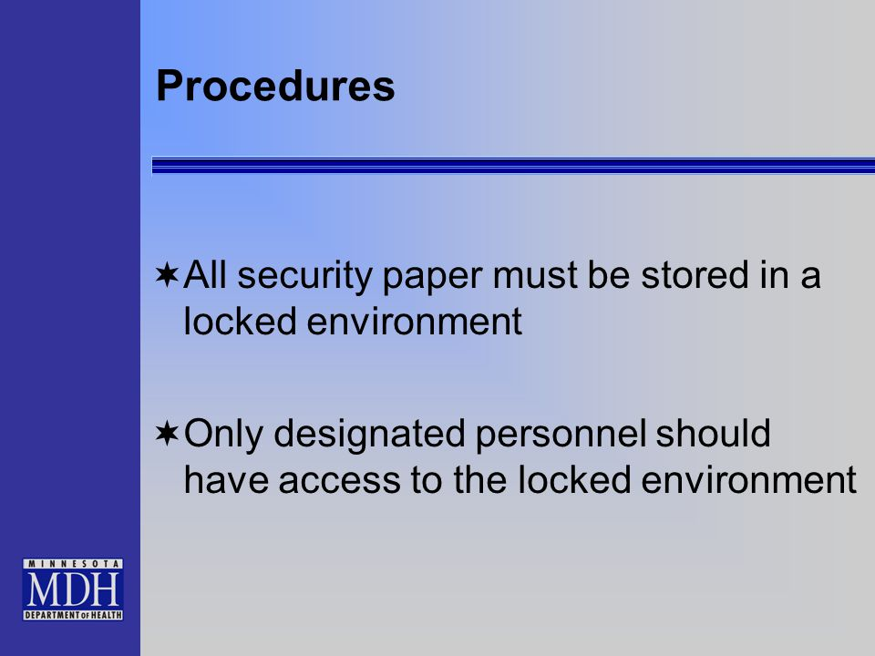 Procedures  All security paper must be stored in a locked environment  Only designated personnel should have access to the locked environment