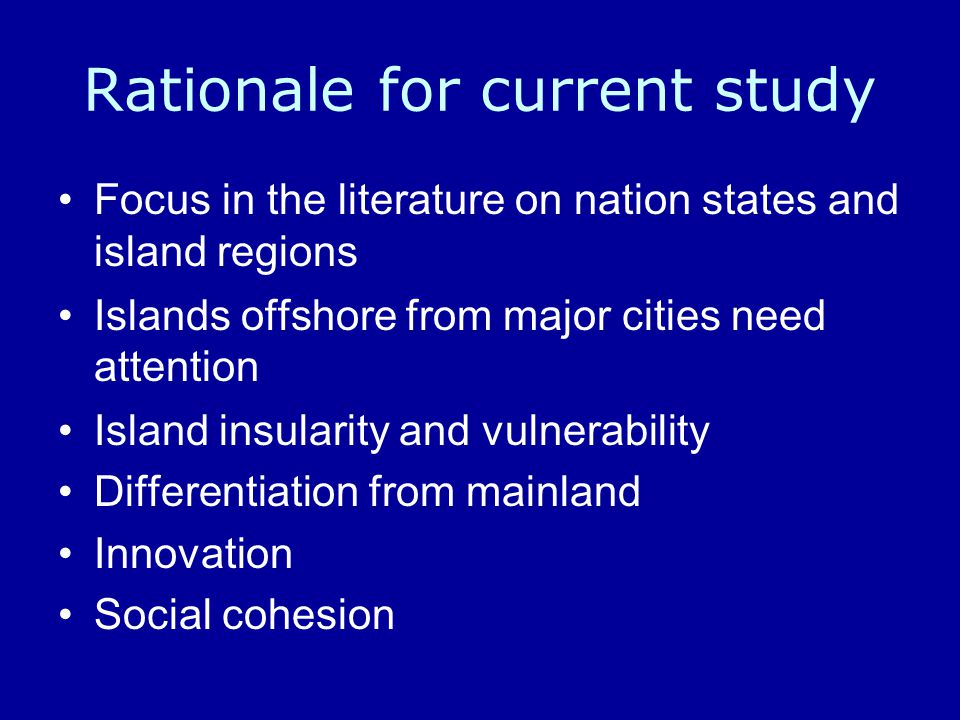 Rationale for current study Focus in the literature on nation states and island regions Islands offshore from major cities need attention Island insularity and vulnerability Differentiation from mainland Innovation Social cohesion