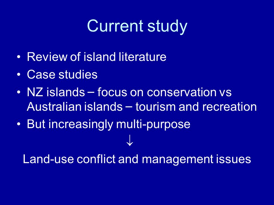 Current study Review of island literature Case studies NZ islands – focus on conservation vs Australian islands – tourism and recreation But increasingly multi-purpose  Land-use conflict and management issues
