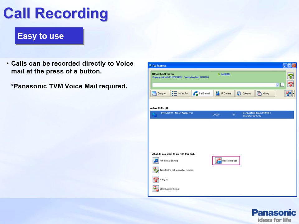 Call Recording Calls can be recorded directly to Voice mail at the press of a button. *Panasonic TVM Voice Mail required. Easy to use