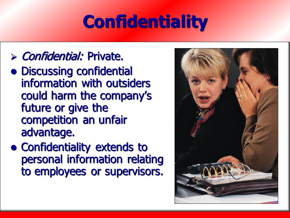 Confidentiality  Confidential: Private. Discussing confidential information with outsiders could harm the company's future or give the competition an