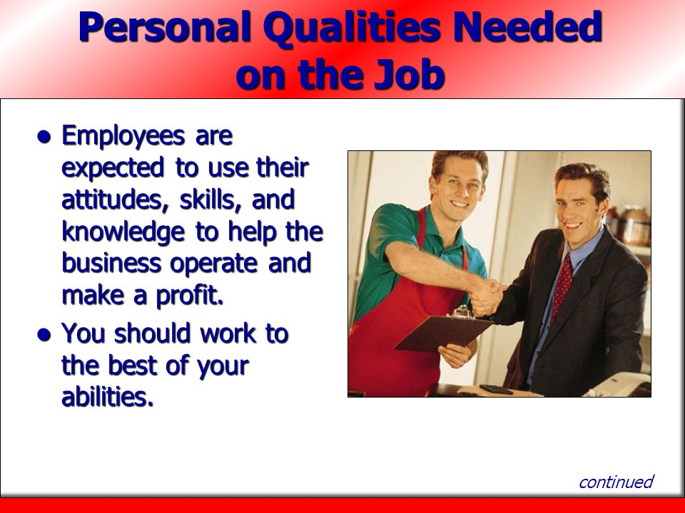 Personal Qualities Needed on the Job Employees are expected to use their attitudes, skills, and knowledge to help the business operate and make a profit.