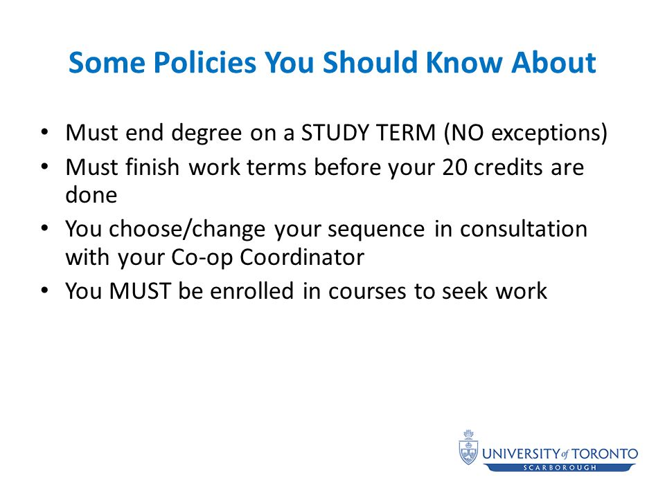 Some Policies You Should Know About Must end degree on a STUDY TERM (NO exceptions) Must finish work terms before your 20 credits are done You choose/change your sequence in consultation with your Co-op Coordinator You MUST be enrolled in courses to seek work