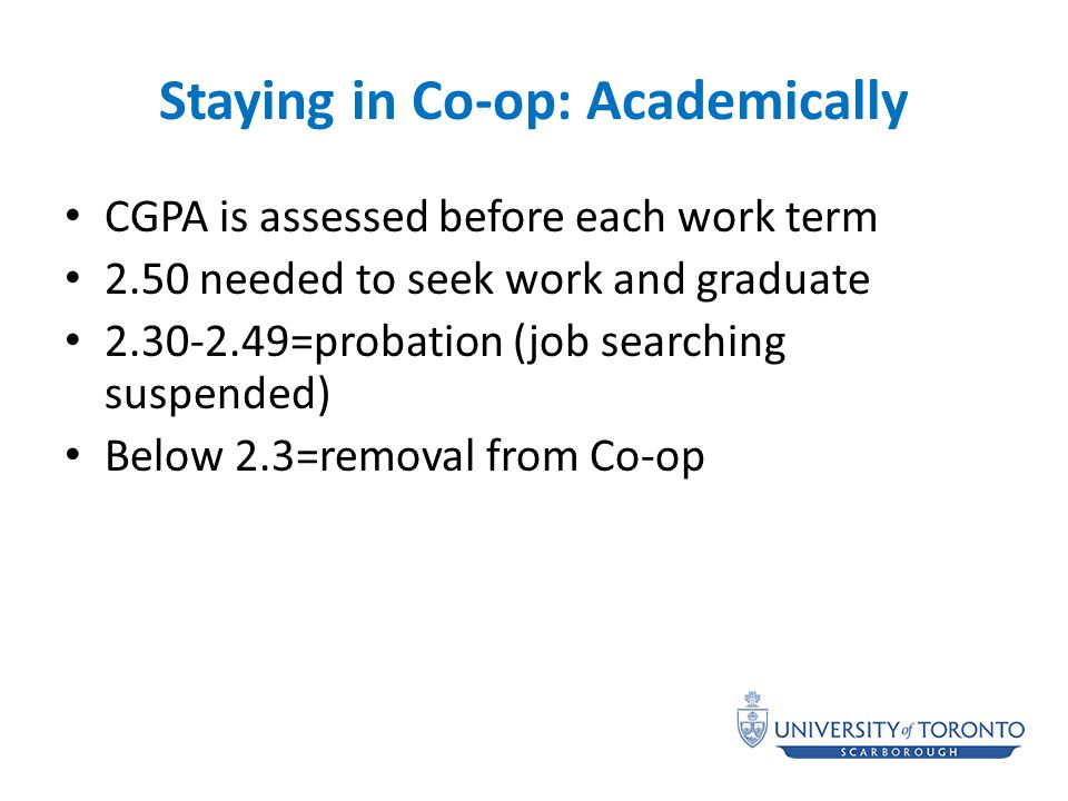 Staying in Co-op: Academically CGPA is assessed before each work term 2.50 needed to seek work and graduate 2.30-2.49=probation (job searching suspended) Below 2.3=removal from Co-op