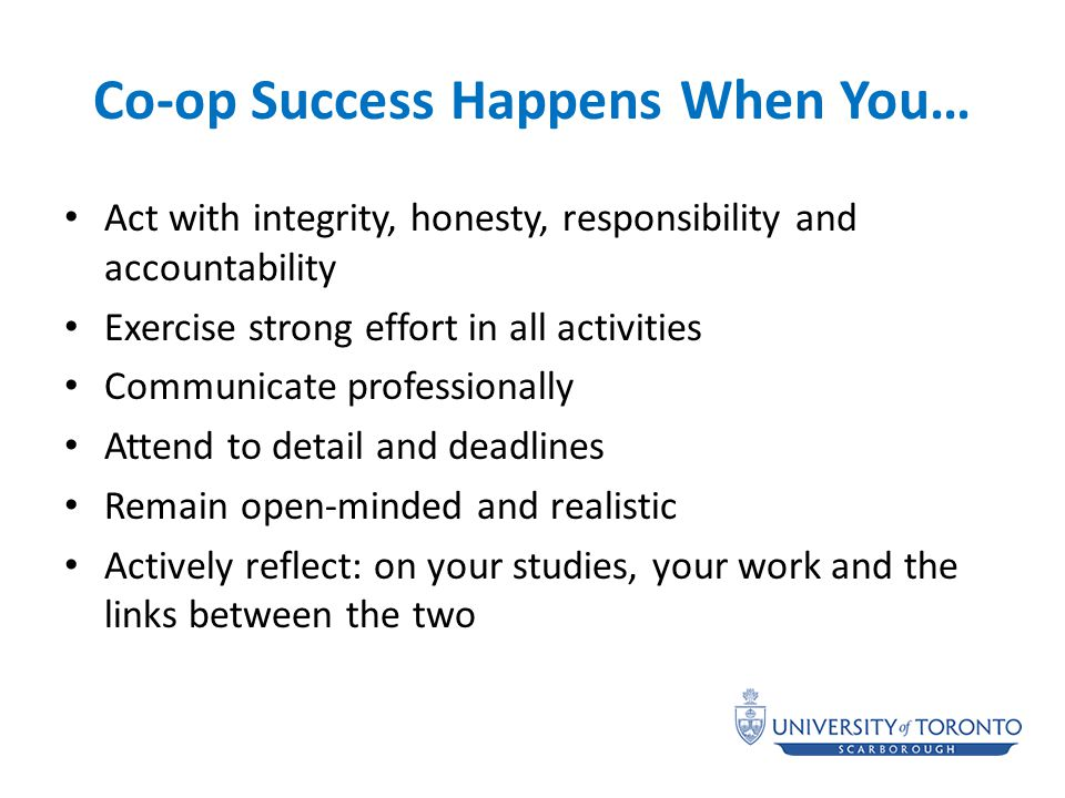 Co-op Success Happens When You… Act with integrity, honesty, responsibility and accountability Exercise strong effort in all activities Communicate professionally Attend to detail and deadlines Remain open-minded and realistic Actively reflect: on your studies, your work and the links between the two