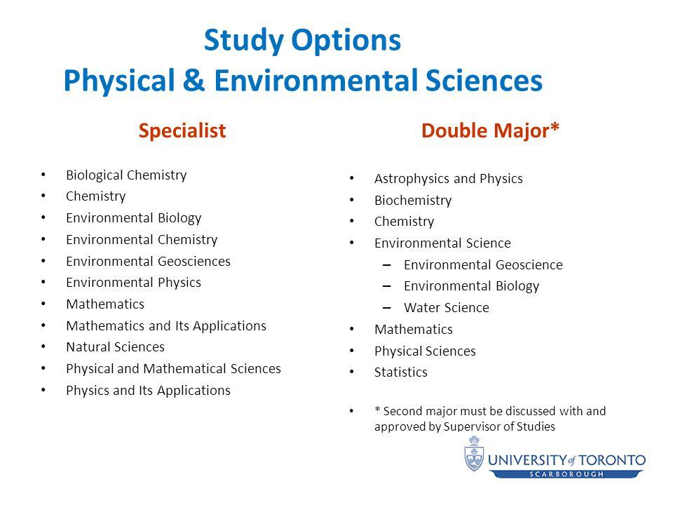 Study Options Physical & Environmental Sciences Specialist Biological Chemistry Chemistry Environmental Biology Environmental Chemistry Environmental Geosciences Environmental Physics Mathematics Mathematics and Its Applications Natural Sciences Physical and Mathematical Sciences Physics and Its Applications Double Major* Astrophysics and Physics Biochemistry Chemistry Environmental Science – Environmental Geoscience – Environmental Biology – Water Science Mathematics Physical Sciences Statistics * Second major must be discussed with and approved by Supervisor of Studies