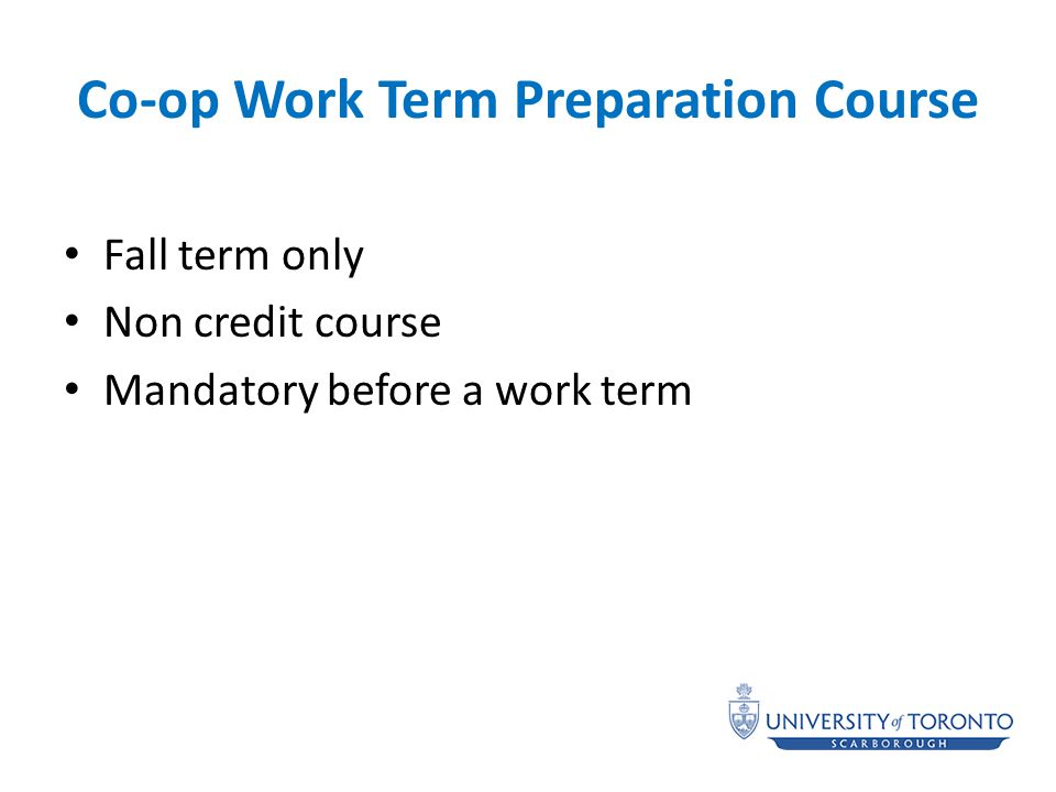 Co-op Work Term Preparation Course Fall term only Non credit course Mandatory before a work term