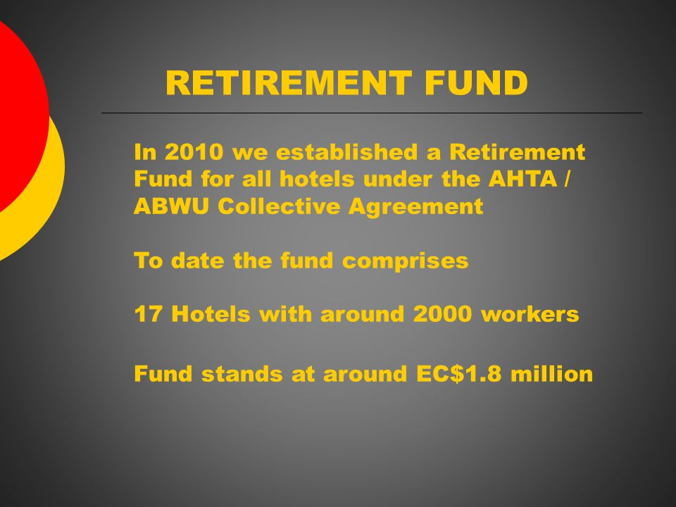 RETIREMENT FUND In 2010 we established a Retirement Fund for all hotels under the AHTA / ABWU Collective Agreement To date the fund comprises 17 Hotels with around 2000 workers Fund stands at around EC$1.8 million
