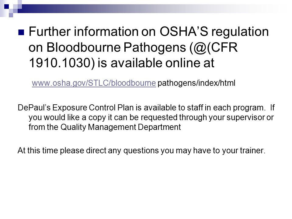 Further information on OSHA'S regulation on Bloodbourne Pathogens ) is available online at   pathogens/index/html   DePaul's Exposure Control Plan is available to staff in each program.