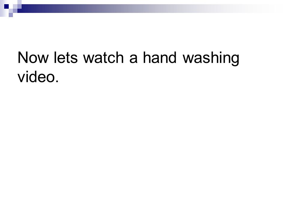 Now lets watch a hand washing video.