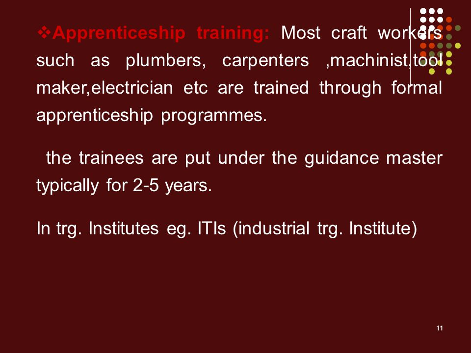 11  Apprenticeship training: Most craft workers such as plumbers, carpenters,machinist,tool maker,electrician etc are trained through formal apprenticeship programmes.