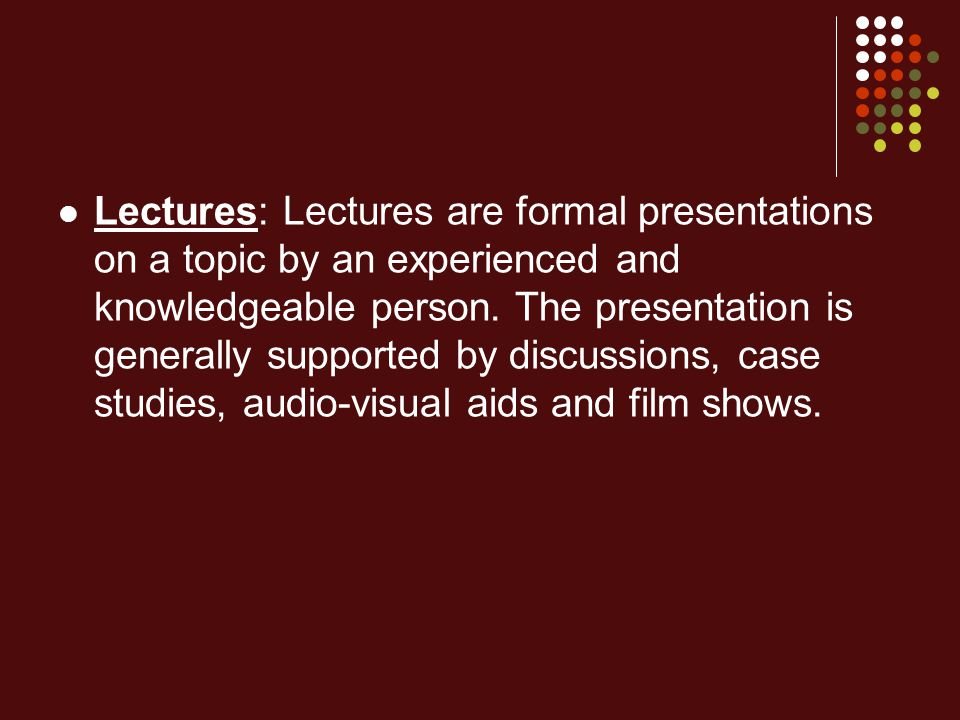 Lectures: Lectures are formal presentations on a topic by an experienced and knowledgeable person.