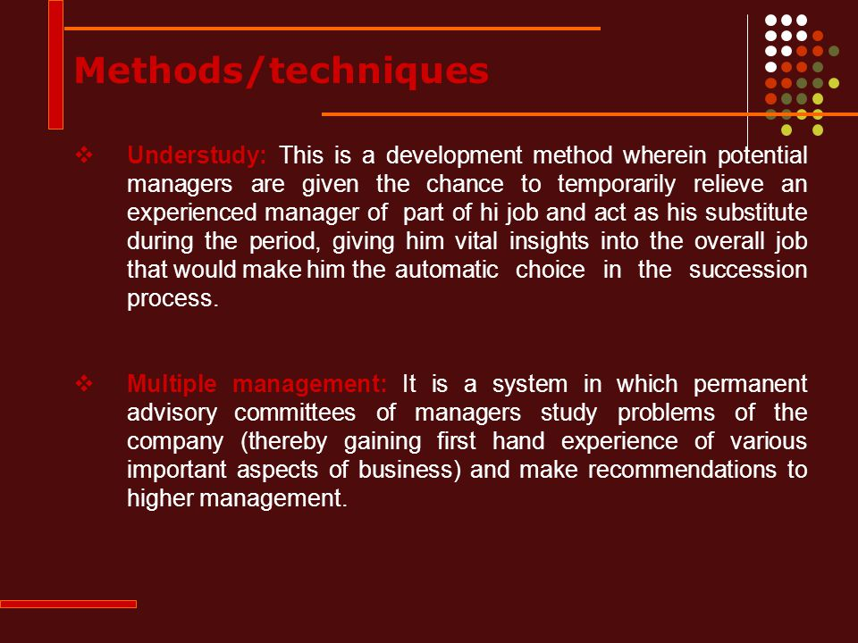  Understudy: This is a development method wherein potential managers are given the chance to temporarily relieve an experienced manager of part of hi job and act as his substitute during the period, giving him vital insights into the overall job that would make him the automatic choice in the succession process.