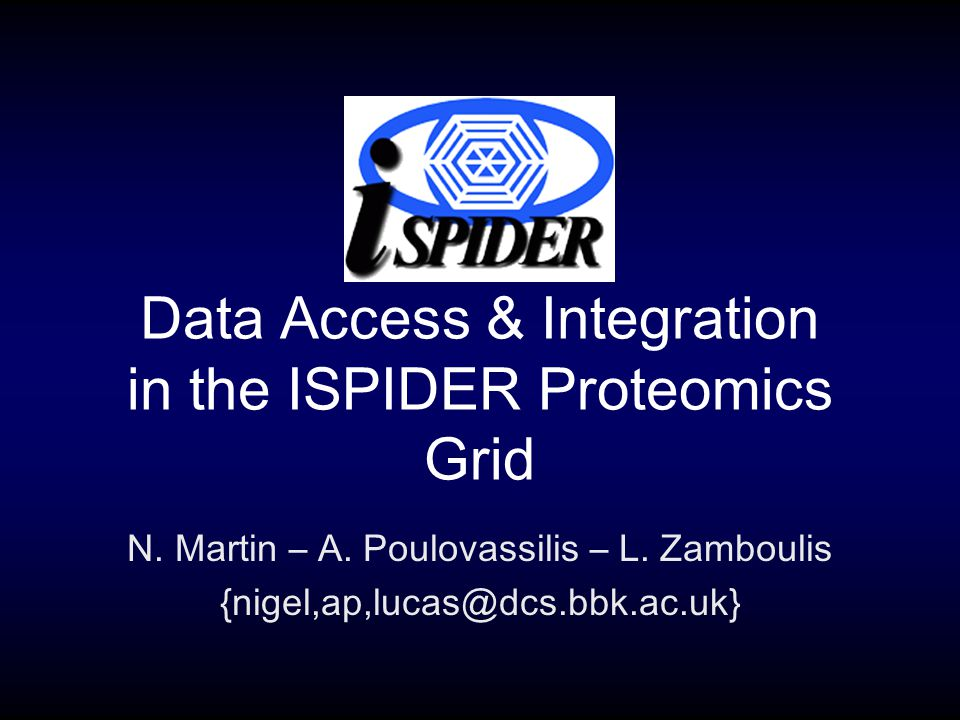 Data Access & Integration in the ISPIDER Proteomics Grid N. Martin – A. Poulovassilis – L. Zamboulis {nigel,ap,lucas@dcs.bbk.ac.uk}
