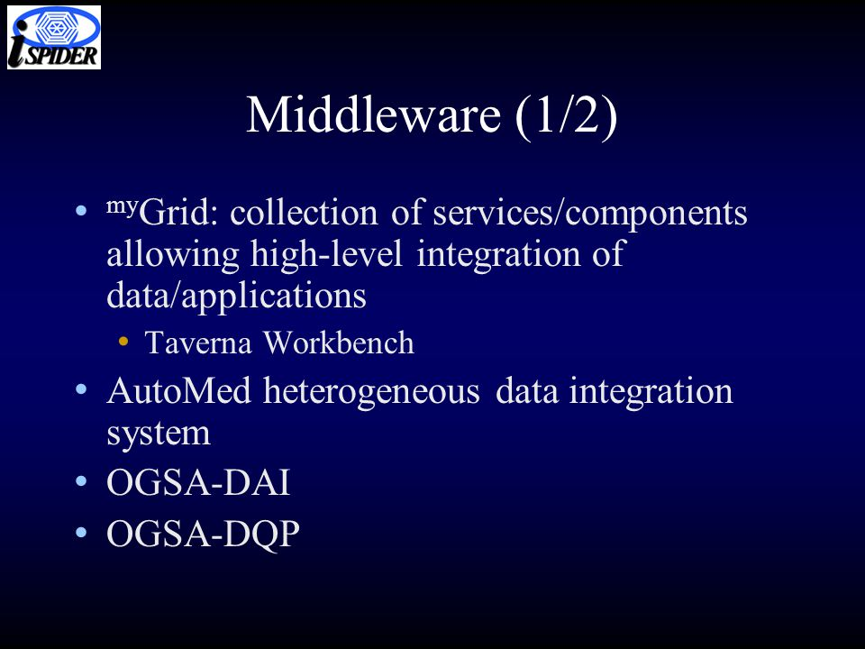 Middleware (1/2) my Grid: collection of services/components allowing high-level integration of data/applications Taverna Workbench AutoMed heterogeneous data integration system OGSA-DAI OGSA-DQP