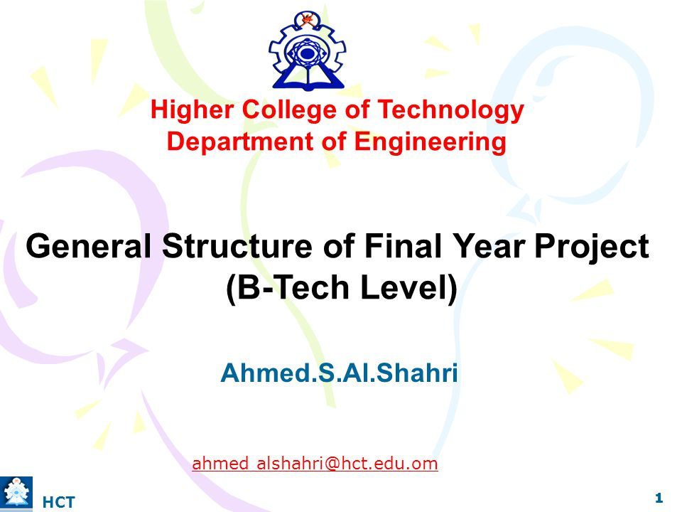Higher College of Technology Department of Engineering General Structure of Final Year Project (B-Tech Level) Ahmed.S.Al.Shahri ahmed alshahri@hct.edu.om 1 1 1 HCT