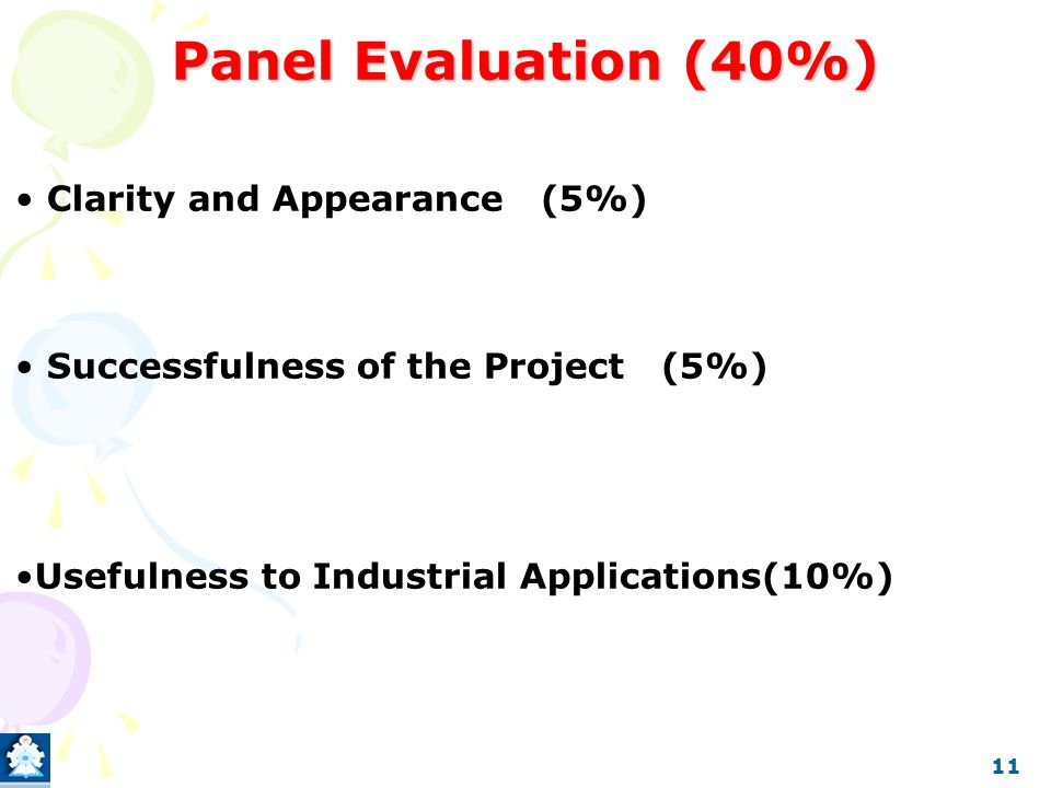 Panel Evaluation (40%) Clarity and Appearance (5%) Successfulness of the Project (5%) Usefulness to Industrial Applications(10%) 11