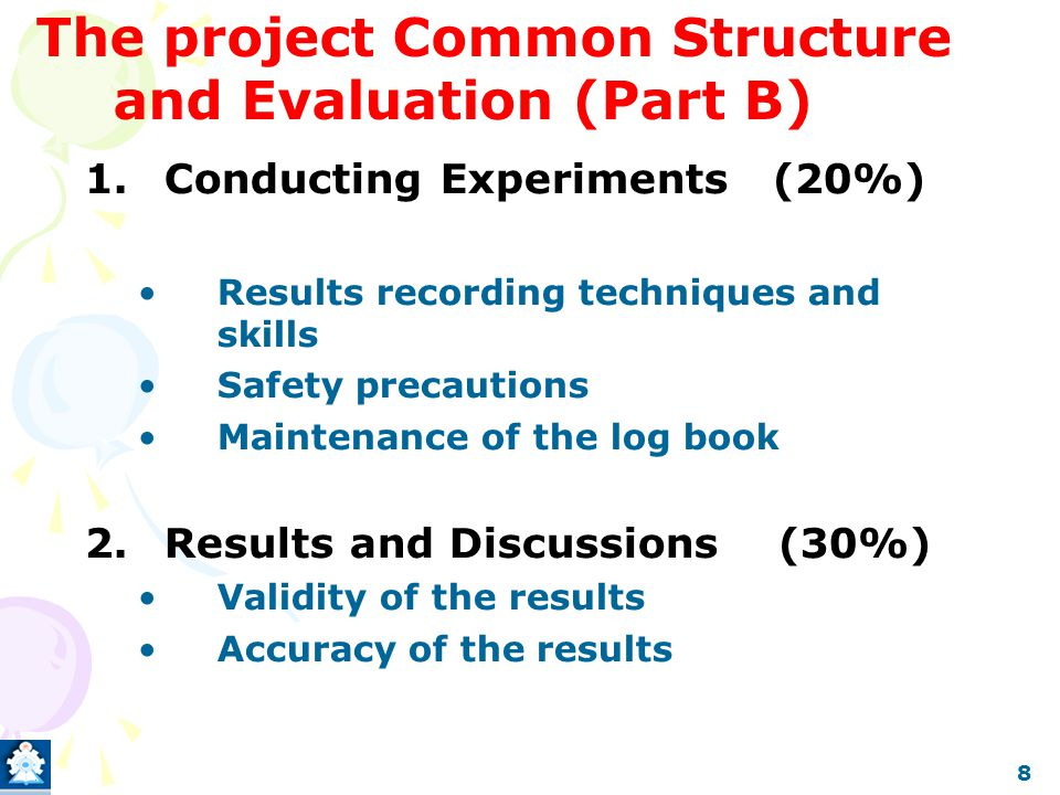 The project Common Structure and Evaluation (Part B) 1.Conducting Experiments (20%) Results recording techniques and skills Safety precautions Mainten