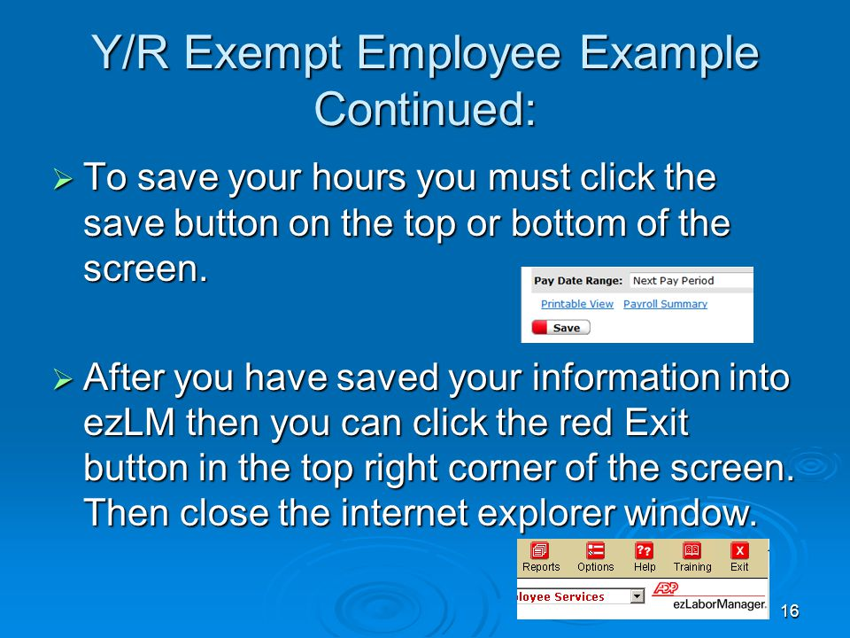 16 Y/R Exempt Employee Example Continued:  To save your hours you must click the save button on the top or bottom of the screen.