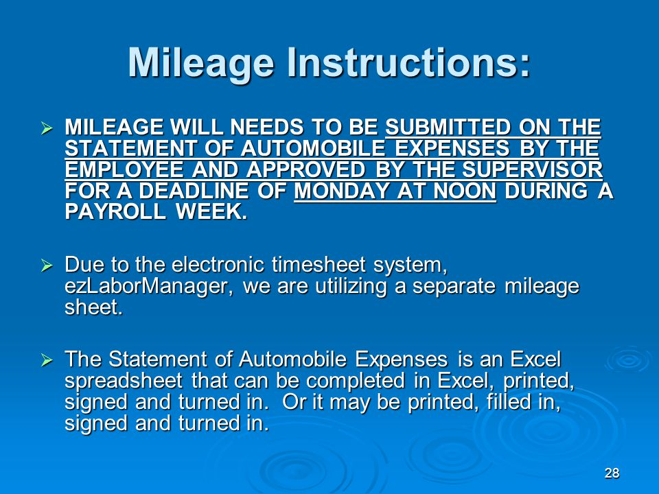 28 Mileage Instructions:  MILEAGE WILL NEEDS TO BE SUBMITTED ON THE STATEMENT OF AUTOMOBILE EXPENSES BY THE EMPLOYEE AND APPROVED BY THE SUPERVISOR FOR A DEADLINE OF MONDAY AT NOON DURING A PAYROLL WEEK.