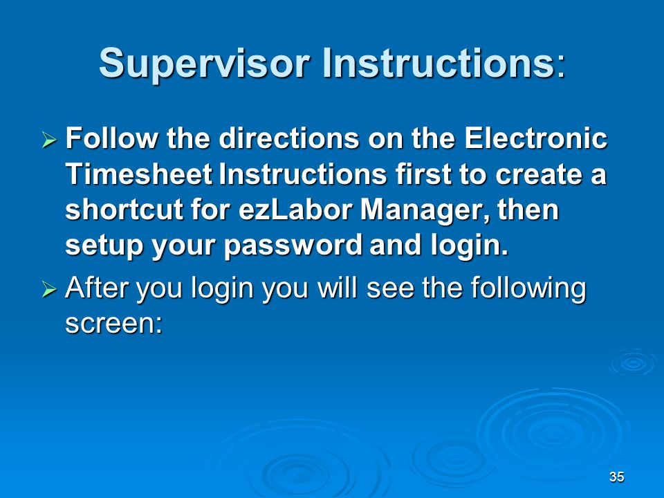 35 Supervisor Instructions:  Follow the directions on the Electronic Timesheet Instructions first to create a shortcut for ezLabor Manager, then setup your password and login.