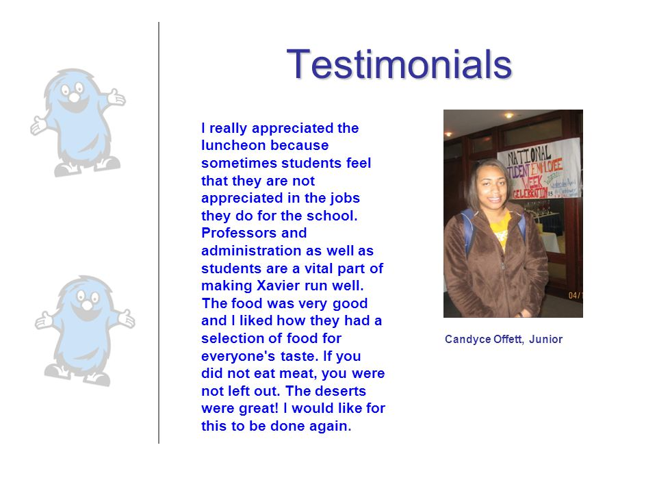 Testimonials I felt like I was a part of the Xavier community because we, the students, were recognized as employees here on Xavier s campus.
