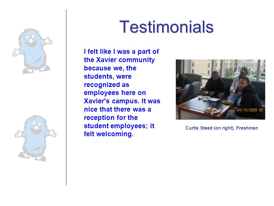 Testimonials I felt like I was a part of the Xavier community because we, the students, were recognized as employees here on Xavier's campus. It was n