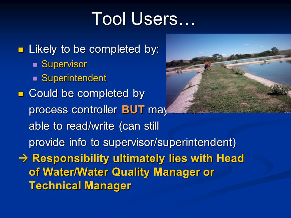 Tool Users… Likely to be completed by: Likely to be completed by: Supervisor Supervisor Superintendent Superintendent Could be completed by Could be completed by process controller BUT may not be able to read/write (can still provide info to supervisor/superintendent)  Responsibility ultimately lies with Head of Water/Water Quality Manager or Technical Manager