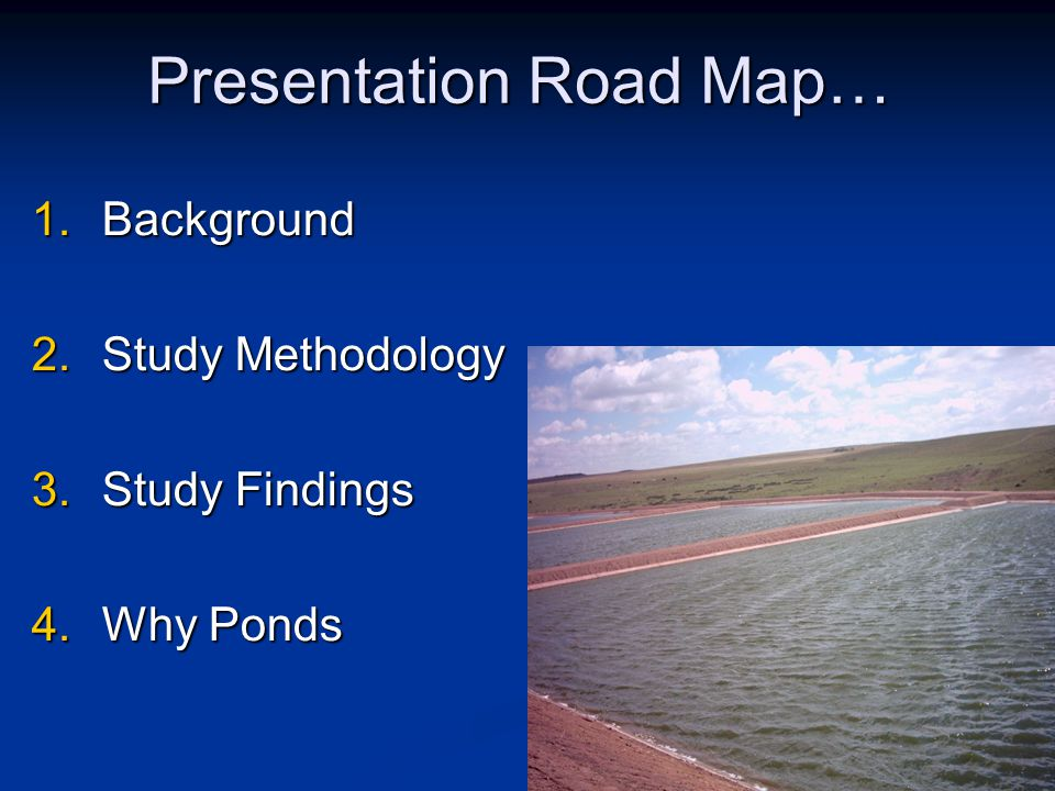 Presentation Road Map… 1.Background 2.Study Methodology 3.Study Findings 4.Why Ponds