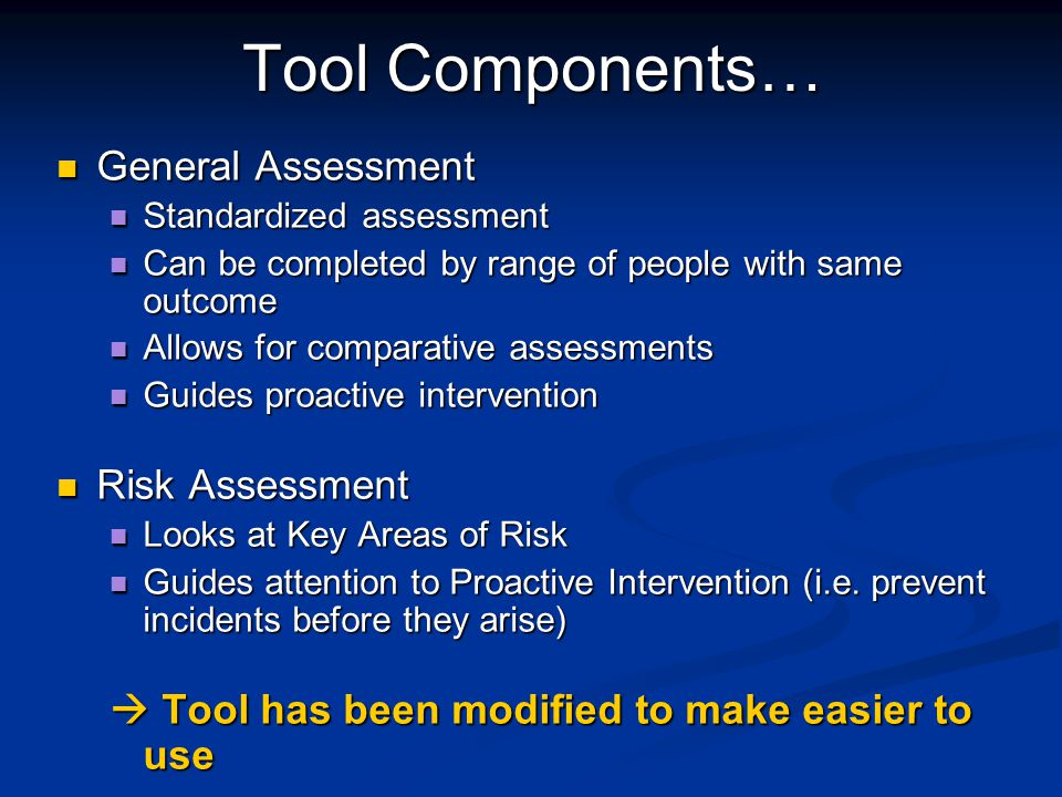 Tool Components… General Assessment General Assessment Standardized assessment Standardized assessment Can be completed by range of people with same outcome Can be completed by range of people with same outcome Allows for comparative assessments Allows for comparative assessments Guides proactive intervention Guides proactive intervention Risk Assessment Risk Assessment Looks at Key Areas of Risk Looks at Key Areas of Risk Guides attention to Proactive Intervention (i.e.
