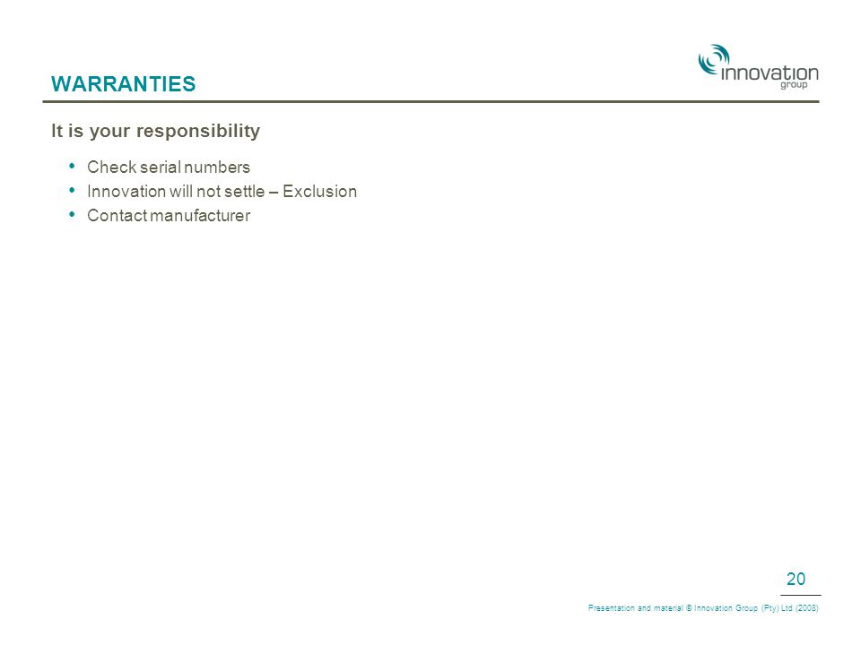 WARRANTIES It is your responsibility Check serial numbers Innovation will not settle – Exclusion Contact manufacturer Presentation and material © Innovation Group (Pty) Ltd (2008) 20